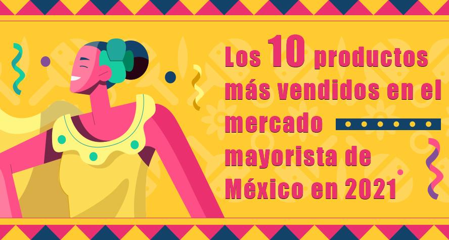 Los 10 productos más vendidos en el mercado mayorista de México en 2021